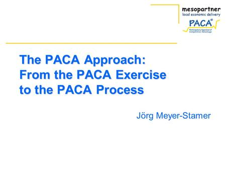 The PACA Approach: From the PACA Exercise to the PACA Process Jörg Meyer-Stamer.