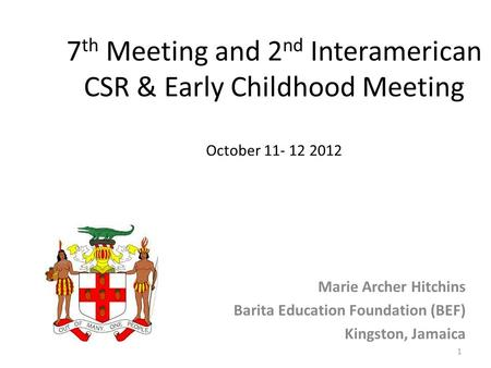 7 th Meeting and 2 nd Interamerican CSR & Early Childhood Meeting October 11- 12 2012 Marie Archer Hitchins Barita Education Foundation (BEF) Kingston,