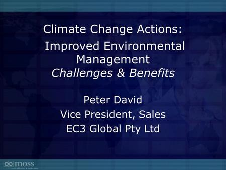 Climate Change Actions: Improved Environmental Management Challenges & Benefits Peter David Vice President, Sales EC3 Global Pty Ltd.