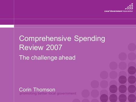 Comprehensive Spending Review 2007 The challenge ahead Corin Thomson.