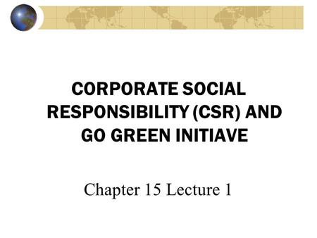 CORPORATE SOCIAL RESPONSIBILITY (CSR) AND GO GREEN INITIAVE Chapter 15 Lecture 1.