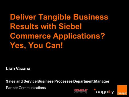 Deliver Tangible Business Results with Siebel Commerce Applications? Yes, You Can! Liah Vazana Sales and Service Business Processes Department Manager.