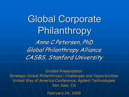 Global Corporate Philanthropy Global Corporate Philanthropy Anne C Petersen, PhD Global Philanthropy Alliance CASBS, Stanford University Invited Presentation.