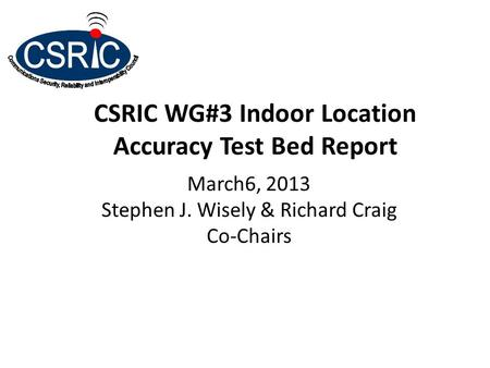 CSRIC WG#3 Indoor Location Accuracy Test Bed Report March6, 2013 Stephen J. Wisely & Richard Craig Co-Chairs.