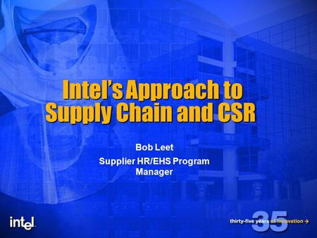 1 Intel's Approach to Supply Chain and CSR Intel's Approach to Supply Chain and CSR Bob Leet Supplier HR/EHS Program Manager.