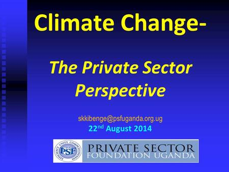 Climate Change- The Private Sector Perspective 22 nd August 2014.