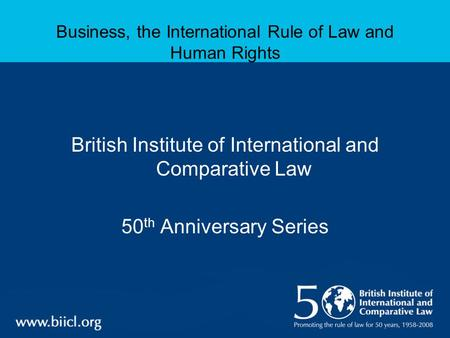 Business, the International Rule of Law and Human Rights British Institute of International and Comparative Law 50 th Anniversary Series.