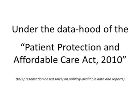 "Under the data-hood of the ""Patient Protection and Affordable Care Act, 2010"" (this presentation based solely on publicly-available data and reports)"