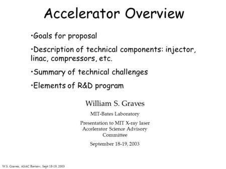 W.S. Graves, ASAC Review, Sept 18-19, 2003 Accelerator Overview Goals for proposal Description of technical components: injector, linac, compressors, etc.
