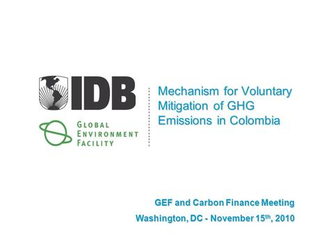 Mechanism for Voluntary Mitigation of GHG Emissions in Colombia GEF and Carbon Finance Meeting Washington, DC - November 15 th, 2010.