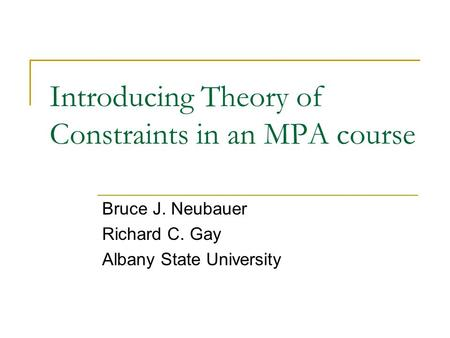 Introducing Theory of Constraints in an MPA course Bruce J. Neubauer Richard C. Gay Albany State University.