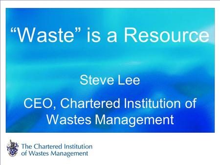 """Waste"" is a Resource Steve Lee CEO, Chartered Institution of Wastes Management."