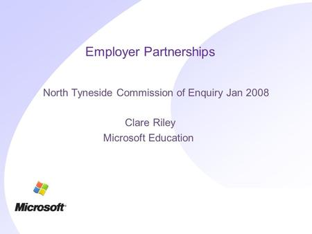 Employer Partnerships North Tyneside Commission of Enquiry Jan 2008 Clare Riley Microsoft Education.