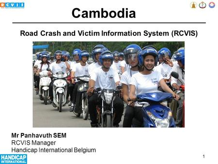 Road Crash and Victim Information System (RCVIS) Mr Panhavuth SEM RCVIS Manager Handicap International Belgium Cambodia 1.