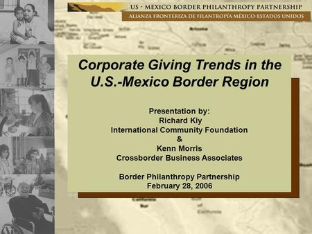 Corporate Giving Trends in the U.S.-Mexico Border Region Presentation by: Richard Kiy International Community Foundation & Kenn Morris Crossborder Business.