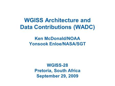 WGISS Architecture and Data Contributions (WADC) Ken McDonald/NOAA Yonsook Enloe/NASA/SGT WGISS-28 Pretoria, South Africa September 29, 2009.