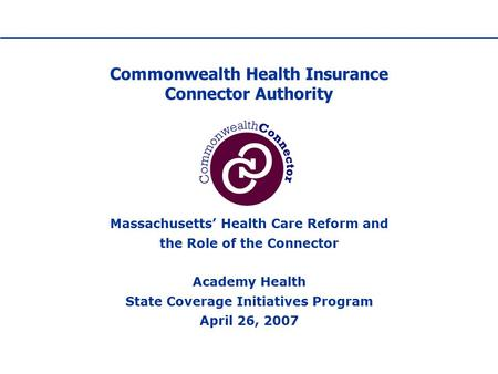 Commonwealth Health Insurance Connector Authority Massachusetts' Health Care Reform and the Role of the Connector Academy Health State Coverage Initiatives.