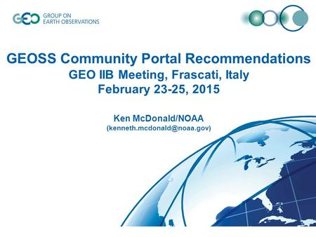 GEOSS Community Portal Recommendations GEO IIB Meeting, Frascati, Italy February 23-25, 2015 Ken McDonald/NOAA