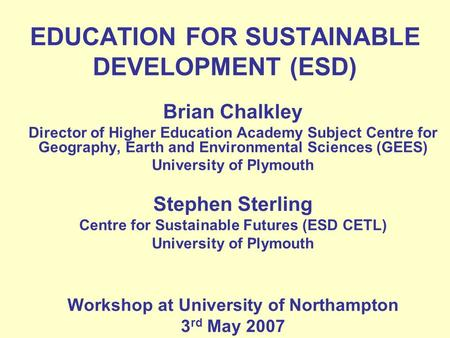 EDUCATION FOR SUSTAINABLE DEVELOPMENT (ESD) Brian Chalkley Director of Higher Education Academy Subject Centre for Geography, Earth and Environmental Sciences.