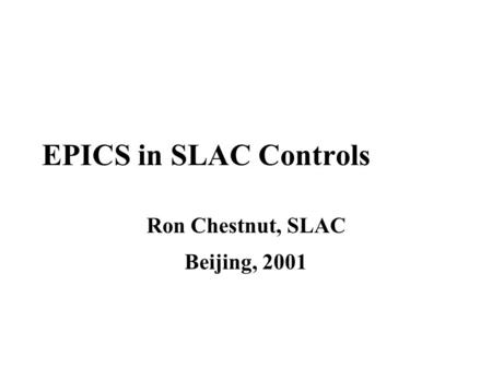 EPICS in SLAC Controls Ron Chestnut, SLAC Beijing, 2001.