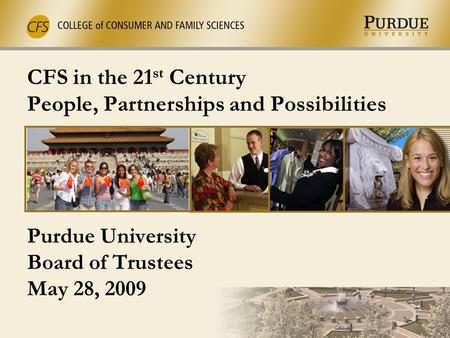 CFS in the 21 st Century People, Partnerships and Possibilities Purdue University Board of Trustees May 28, 2009.