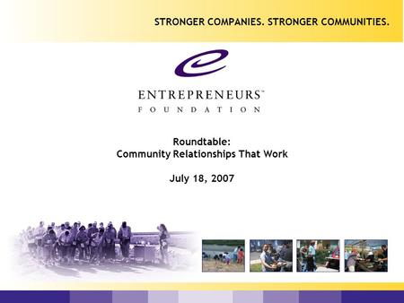 Roundtable: Community Relationships That Work July 18, 2007 STRONGER COMPANIES. STRONGER COMMUNITIES.