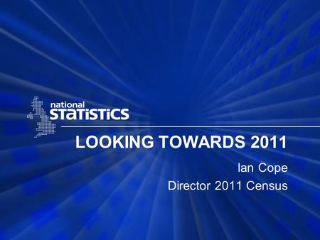 LOOKING TOWARDS 2011 Ian Cope Director 2011 Census.