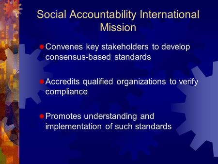 Social Accountability International Mission  Convenes key stakeholders to develop consensus-based standards  Accredits qualified organizations to verify.