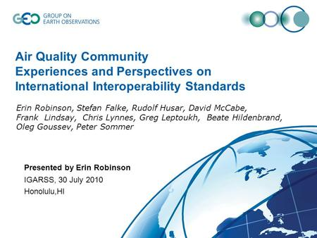 Air Quality Community Experiences and Perspectives on International Interoperability Standards IGARSS, 30 July 2010 Honolulu,HI Presented by Erin Robinson.