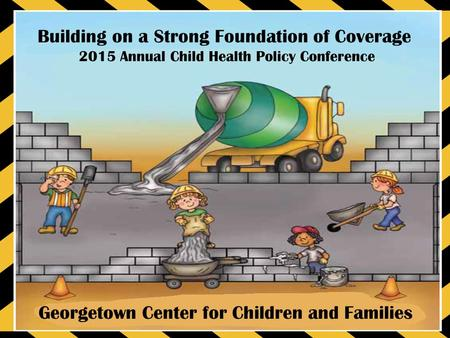 Building on a Strong Foundation of Coverage 2015 Annual Child Health Policy Conference Georgetown Center for Children and Families.