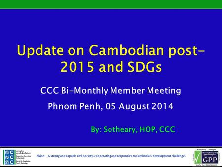 Update on Cambodian post- 2015 and SDGs CCC Bi-Monthly Member Meeting Phnom Penh, 05 August 2014 By: Sotheary, HOP, CCC Vision: A strong and capable civil.