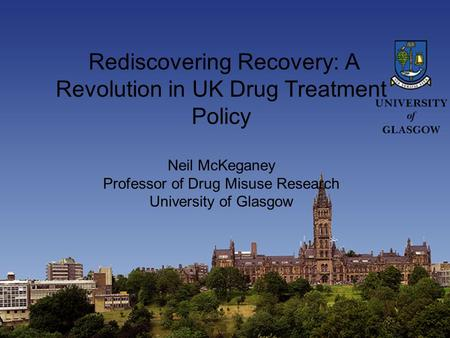 Rediscovering Recovery: A Revolution in UK Drug Treatment Policy Neil McKeganey Professor of Drug Misuse Research University of Glasgow.