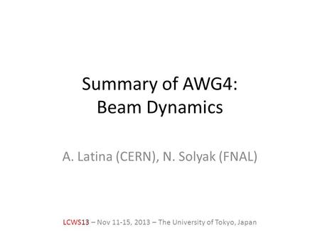 Summary of AWG4: Beam Dynamics A. Latina (CERN), N. Solyak (FNAL) LCWS13 – Nov 11-15, 2013 – The University of Tokyo, Japan.