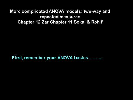 More complicated ANOVA models: two-way and repeated measures Chapter 12 Zar Chapter 11 Sokal & Rohlf First, remember your ANOVA basics……….