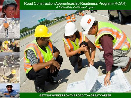 GETTING WORKERS ON THE ROAD TO A GREAT CAREER Road Construction Apprenticeship Readiness Program (RCAR) A Tuition-Paid, Certificate Program.