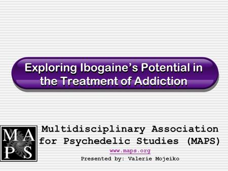Exploring Ibogaine's Potential in the Treatment of Addiction Multidisciplinary Association for Psychedelic Studies (MAPS) www.maps.org www.maps.org Presented.