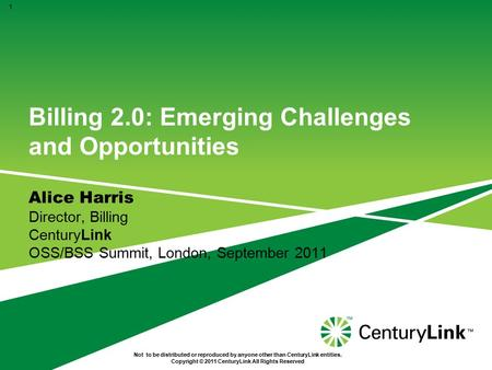 Billing 2.0: Emerging Challenges and Opportunities Alice Harris Director, Billing CenturyLink OSS/BSS Summit, London, September 2011 1 Not to be distributed.