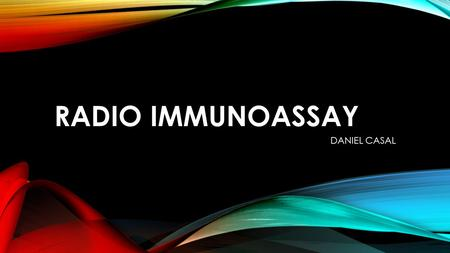 RADIO IMMUNOASSAY DANIEL CASAL. WHAT IS RADIOIMMUNOASSAY Sensitive method that measures small amounts of substances in the blood Able to measure drugs,