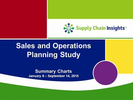 Supply Chain Insights LLC Copyright © 2015, p. 1 Sales and Operations Planning Study Summary Charts January 6 – September 14, 2015.