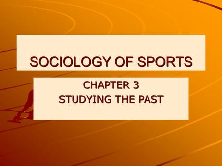 SOCIOLOGY OF SPORTS CHAPTER 3 STUDYING THE PAST. THE PAST This chapter draws on existing sport histories to focus o physical games sport like activities: