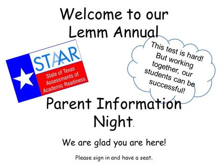 Welcome to our Lemm Annual Parent Information Night. We are glad you are here! Please sign in and have a seat. This test is hard! But working together,