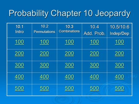 Probability Chapter 10 Jeopardy 10.1 Intro 10.2Permutations 10.3 Combinations 10.4 Add. Prob. 10.5/10.6Indep/Dep 100 200 300 400 500.