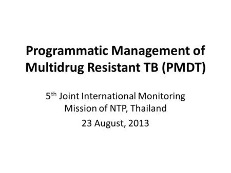 Programmatic Management of Multidrug Resistant TB (PMDT) 5 th Joint International Monitoring Mission of NTP, Thailand 23 August, 2013.