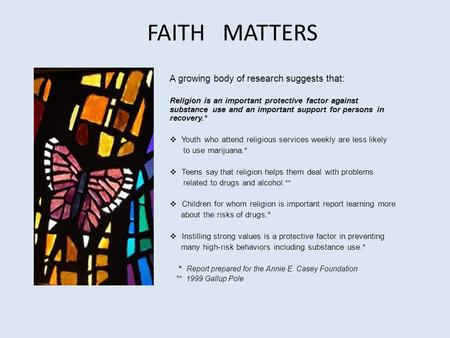 FAITH MATTERS A growing body of research suggests that: Religion is an important protective factor against substance use and an important support for persons.