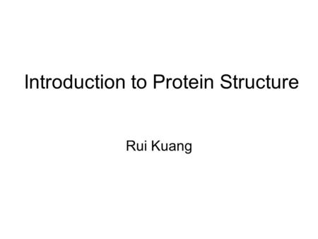 "Introduction to Protein Structure Rui Kuang. Why do we study protein structure Protein – Derived from Greek word proteios meaning ""of the first rank"""