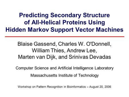 Predicting Secondary Structure of All-Helical Proteins Using Hidden Markov Support Vector Machines Blaise Gassend, Charles W. O'Donnell, William Thies,
