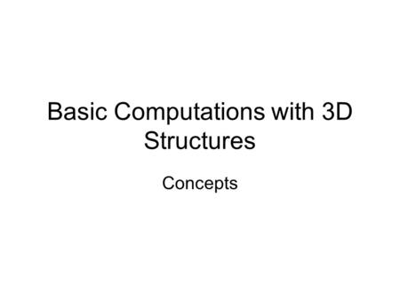 Basic Computations with 3D Structures Concepts. General issues How do we represent structure for computation? How do we compare structures? How can we.
