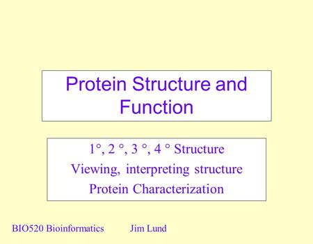 Protein Structure and Function 1 , 2 , 3 , 4  Structure Viewing, interpreting structure Protein Characterization BIO520 BioinformaticsJim Lund.