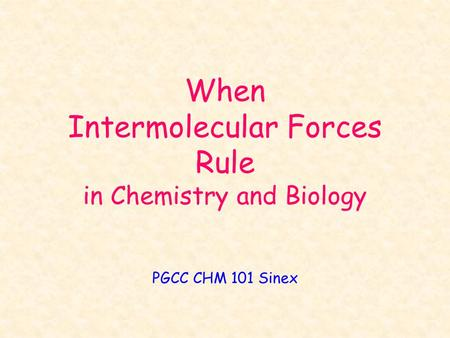 When Intermolecular Forces Rule in Chemistry and Biology PGCC CHM 101 Sinex.
