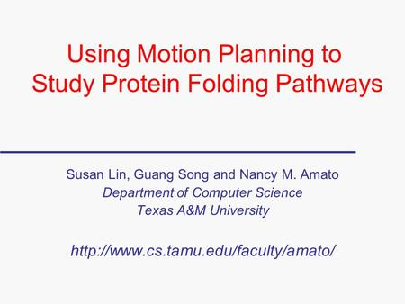 Using Motion Planning to Study Protein Folding Pathways Susan Lin, Guang Song and Nancy M. Amato Department of Computer Science Texas A&M University